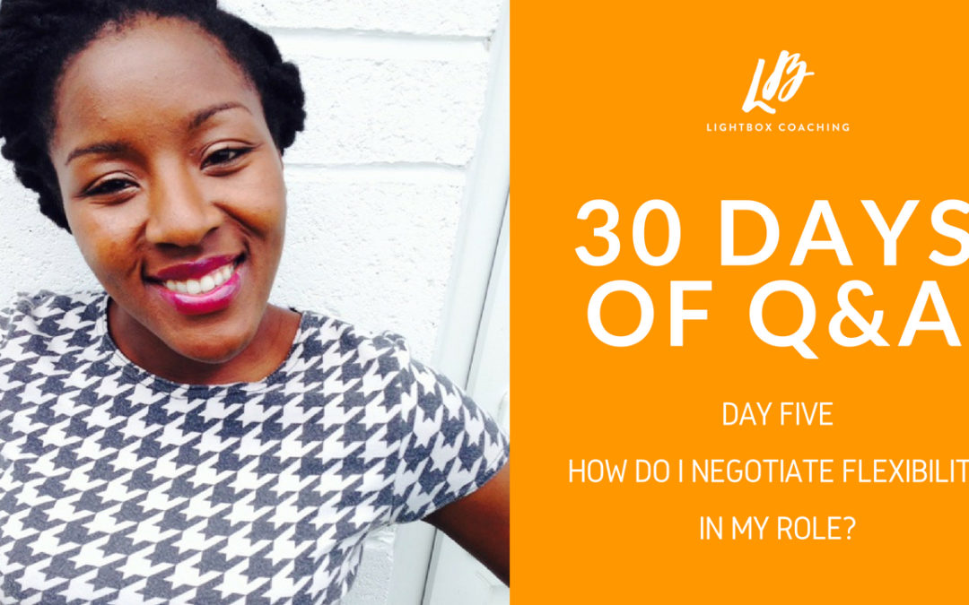 30 Days of Q & A – Day Five – How Do I Negotiate Flexibility In My Role?