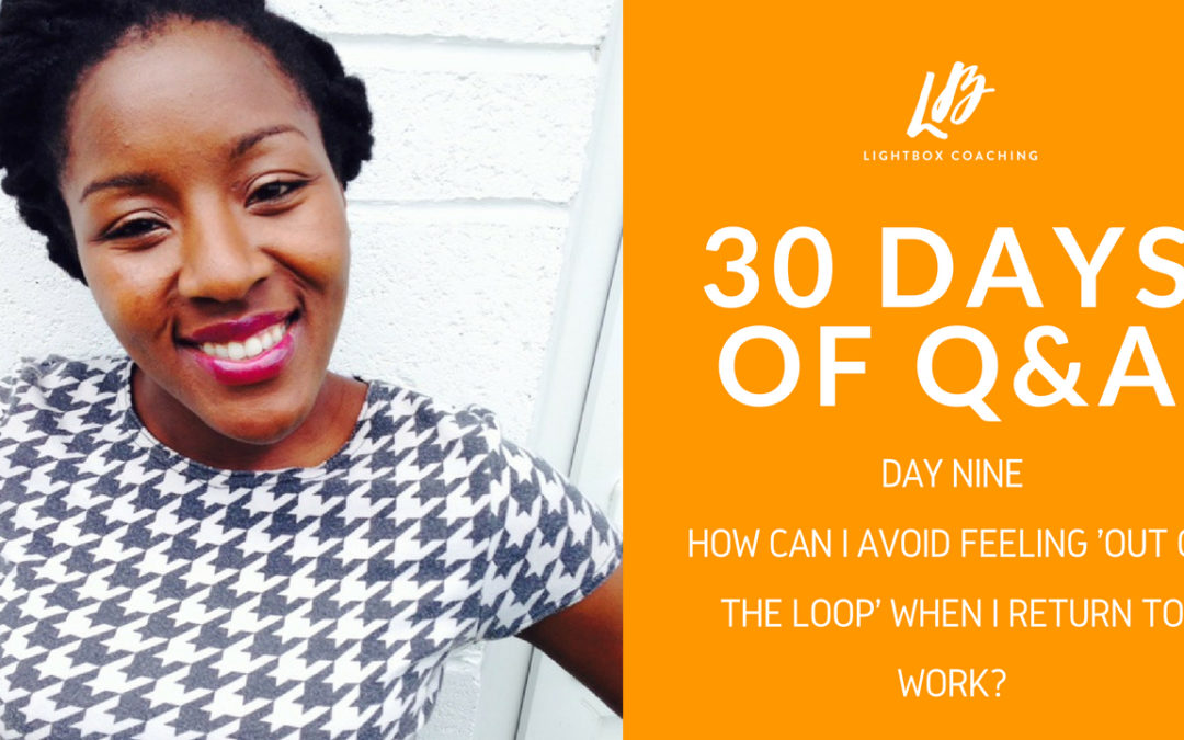 30 Days of Q & A – Day Nine – How Can I Avoid Feeling Out Of The Loop When I Get Back To WOrk?