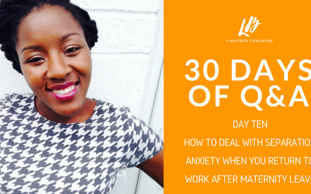 30 Days of Q & A – Day Ten – How To Deal With Separation Anxiety When You Return To Work After Maternity Leave
