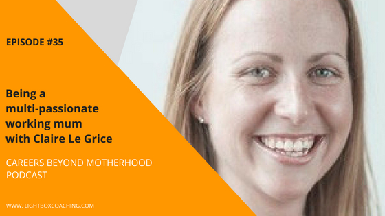 Episode 35 – Being A Multi-Passionate Working Mum with Claire Le Grice