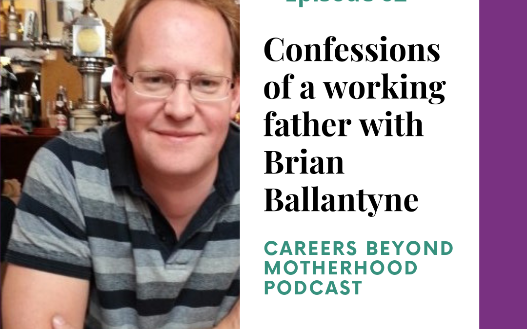 Episode 62 – Confessions of a Working Father with Brian Ballantyne