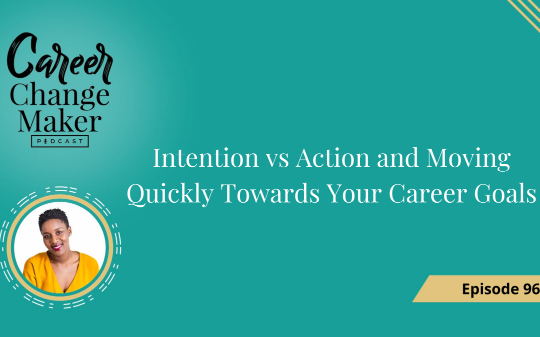 Episode 96 – Intention vs Action and Moving Quickly Towards Your Career Goals