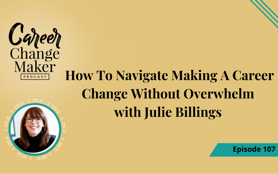 Episode 107 – How To Navigate Making A Career Change Without Overwhelm with Julie Billings