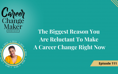 Episode 111 – The Biggest Reason You Are Reluctant To Make a Career Change Right Now