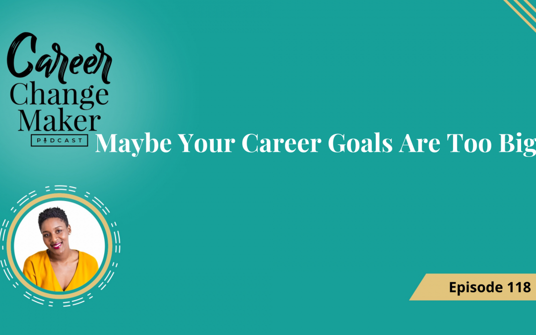 Episode 118: Maybe Your Career Goals Are Too Big