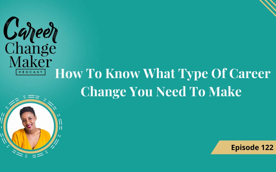 Episode 122: How To Know What Type Of Career Change You Need To Make