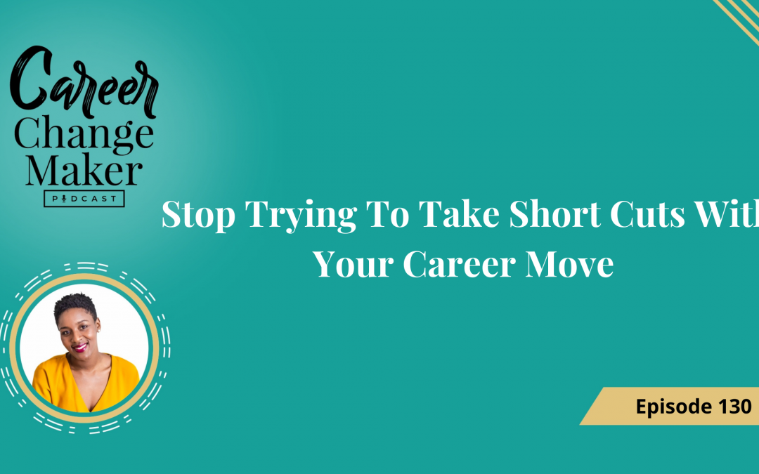 Episode:130 Stop Trying To Take Short Cuts With Your Career Move