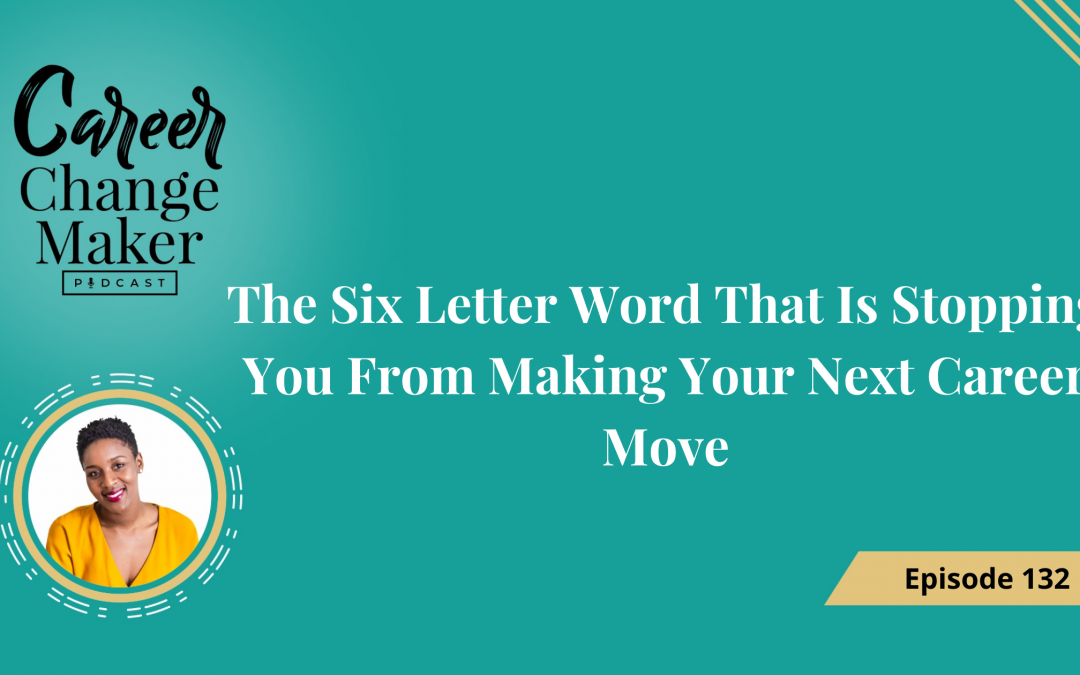 Episode: 132 The Six Letter Word That Is Stopping You From Making Your Next Career Move