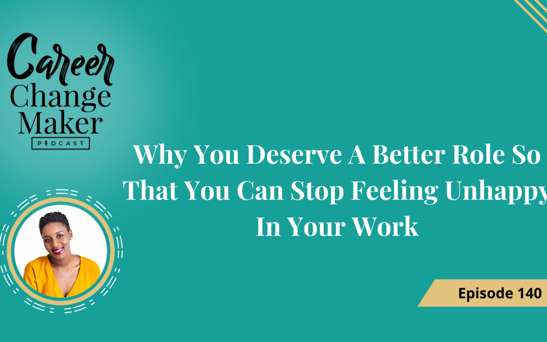 Episode 140: Why You Deserve A Better Role So That You Can Stop Feeling Unhappy In Your Work